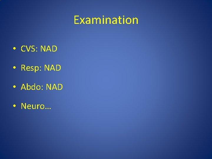 Examination • CVS: NAD • Resp: NAD • Abdo: NAD • Neuro…