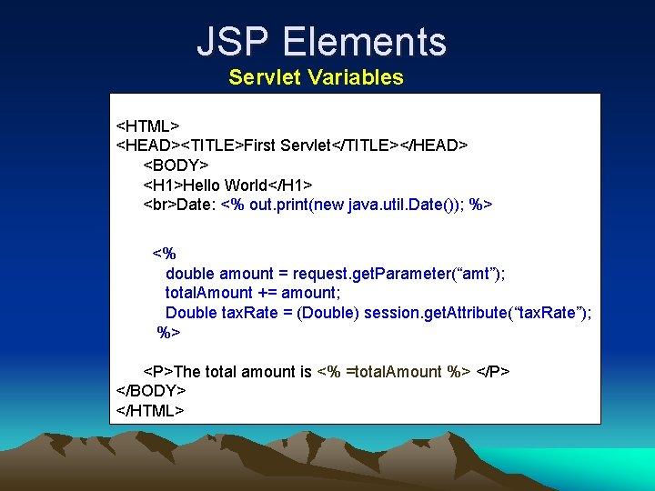 JSP Elements Servlet Variables <HTML> <HEAD><TITLE>First Servlet</TITLE></HEAD> <BODY> <H 1>Hello World</H 1> Date: <%
