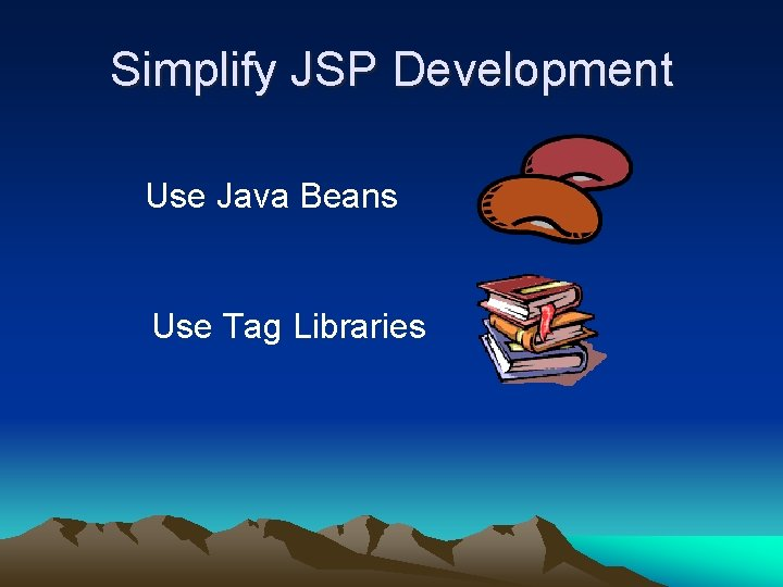 Simplify JSP Development Use Java Beans Use Tag Libraries