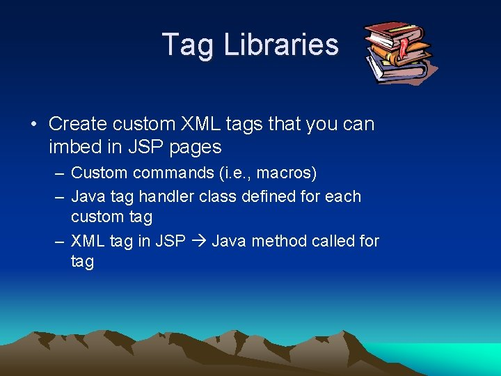 Tag Libraries • Create custom XML tags that you can imbed in JSP pages