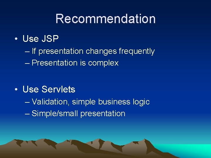Recommendation • Use JSP – If presentation changes frequently – Presentation is complex •
