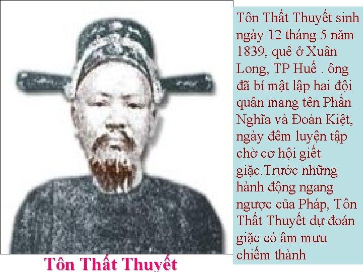 Tôn Thất Thuyết sinh ngày 12 tháng 5 năm 1839, quê ở Xuân Long,