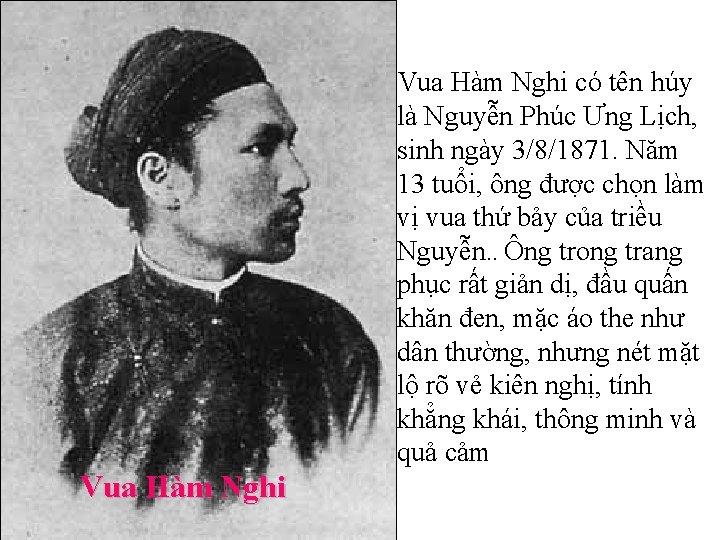 Vua Hàm Nghi có tên húy là Nguyễn Phúc Ưng Lịch, sinh ngày 3/8/1871.
