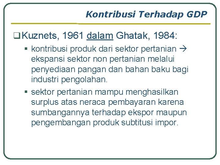 Kontribusi Terhadap GDP q Kuznets, 1961 dalam Ghatak, 1984: § kontribusi produk dari sektor