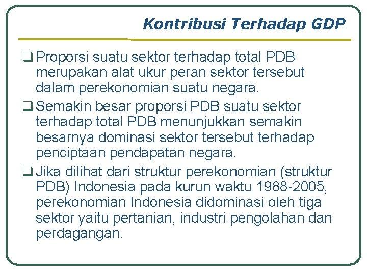Kontribusi Terhadap GDP q Proporsi suatu sektor terhadap total PDB merupakan alat ukur peran