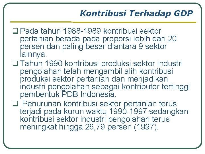 Kontribusi Terhadap GDP q Pada tahun 1988 -1989 kontribusi sektor pertanian berada proporsi lebih