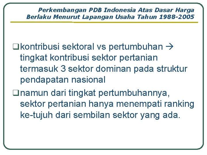 Perkembangan PDB Indonesia Atas Dasar Harga Berlaku Menurut Lapangan Usaha Tahun 1988 -2005 q