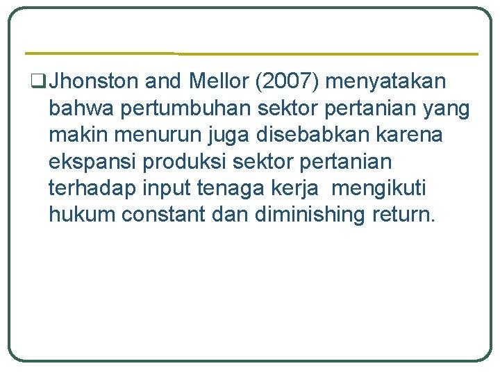 q Jhonston and Mellor (2007) menyatakan bahwa pertumbuhan sektor pertanian yang makin menurun juga