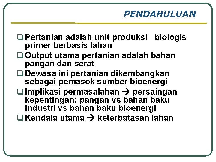 PENDAHULUAN q Pertanian adalah unit produksi biologis primer berbasis lahan q Output utama pertanian