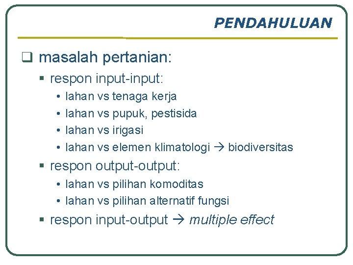 PENDAHULUAN q masalah pertanian: § respon input-input: • • lahan vs tenaga kerja lahan