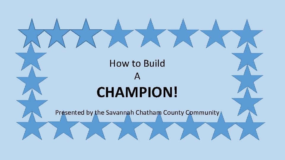 How to Build A CHAMPION! Presented by the Savannah Chatham County Community
