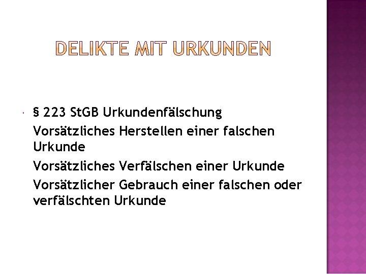 § 223 St. GB Urkundenfälschung Vorsätzliches Herstellen einer falschen Urkunde Vorsätzliches Verfälschen einer