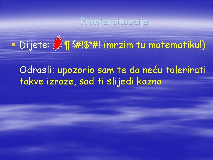 Primjer situacije § Dijete: ¶ ﮘ #!$*#! (mrzim tu matematiku!) Odrasli: upozorio sam te
