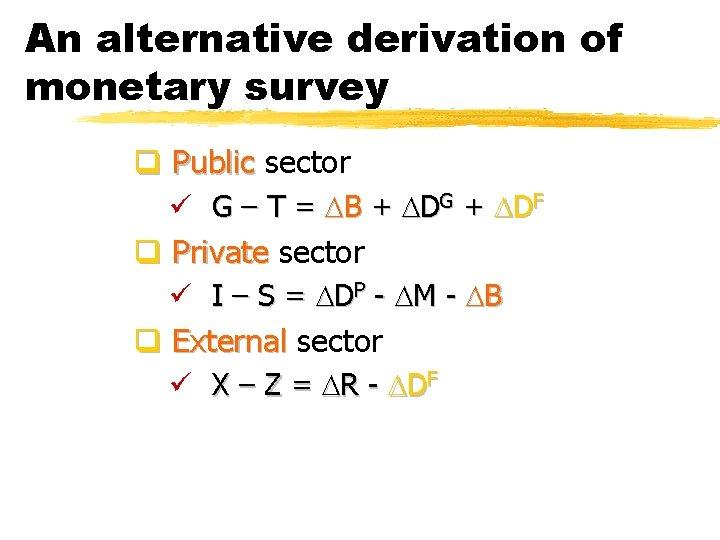 An alternative derivation of monetary survey q Public sector ü G – T =