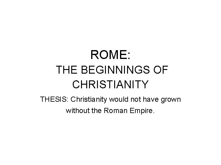 ROME: THE BEGINNINGS OF CHRISTIANITY THESIS: Christianity would not have grown without the Roman