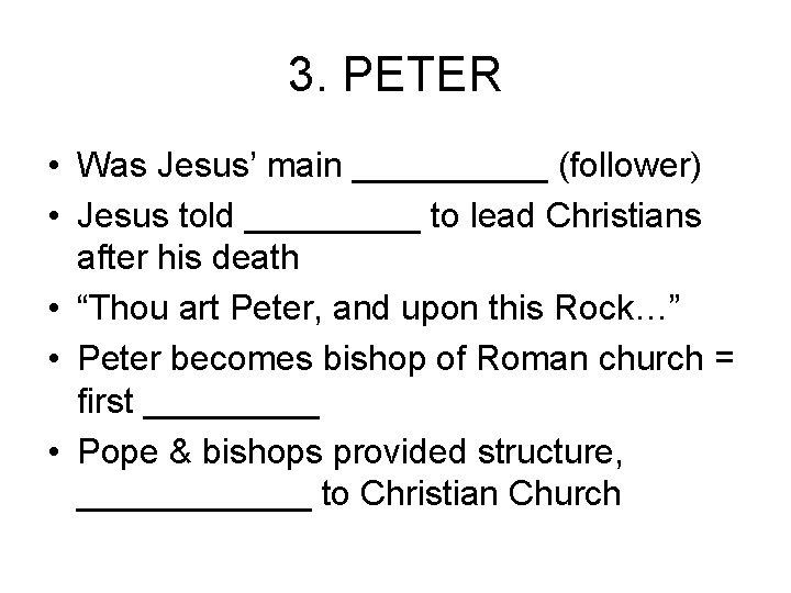 3. PETER • Was Jesus' main _____ (follower) • Jesus told _____ to lead