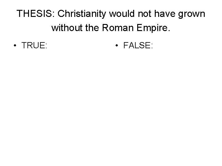 THESIS: Christianity would not have grown without the Roman Empire. • TRUE: • FALSE: