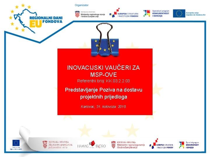 INOVACIJSKI VAUČERI ZA MSP-OVE Referentni broj: KK. 03. 2. 2. 03 Predstavljanje Poziva na