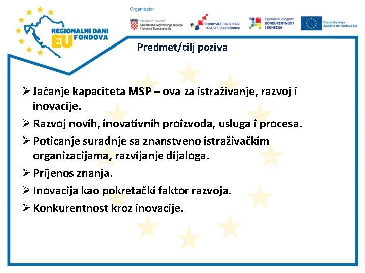 Predmet/cilj poziva Ø Jačanje kapaciteta MSP – ova za istraživanje, razvoj i inovacije. Ø