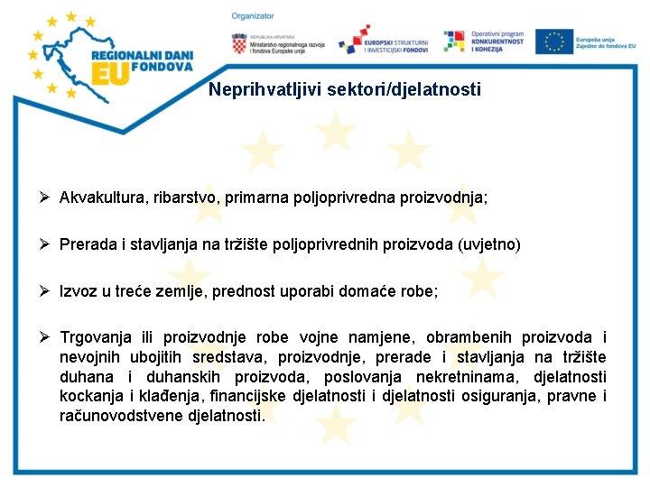 Neprihvatljivi sektori/djelatnosti Ø Akvakultura, ribarstvo, primarna poljoprivredna proizvodnja; Ø Prerada i stavljanja na tržište