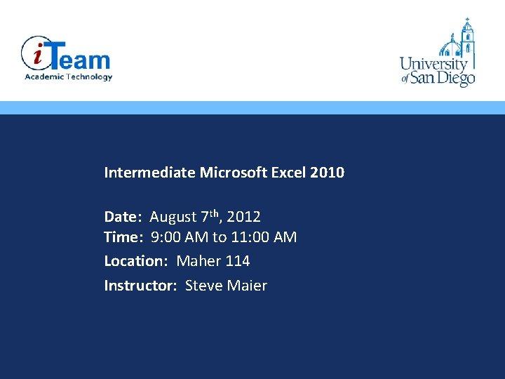 • Intermediate Microsoft Excel 2010 • Date: August 7 th, 2012 Time: 9: