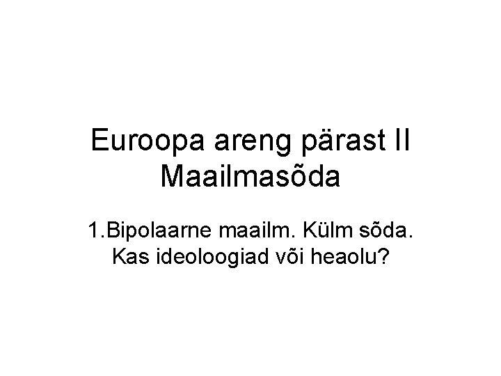 Euroopa areng pärast II Maailmasõda 1. Bipolaarne maailm. Külm sõda. Kas ideoloogiad või heaolu?