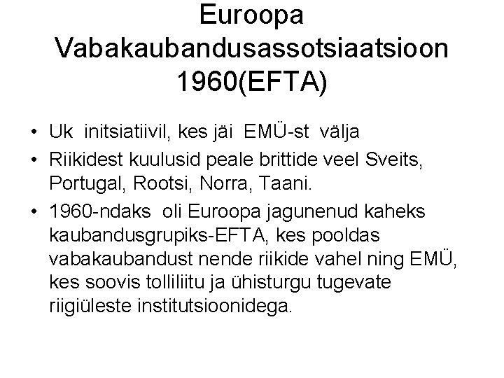 Euroopa Vabakaubandusassotsiaatsioon 1960(EFTA) • Uk initsiatiivil, kes jäi EMÜ-st välja • Riikidest kuulusid peale