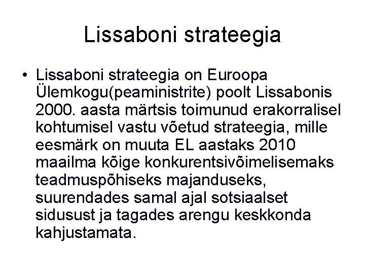 Lissaboni strateegia • Lissaboni strateegia on Euroopa Ülemkogu(peaministrite) poolt Lissabonis 2000. aasta märtsis toimunud