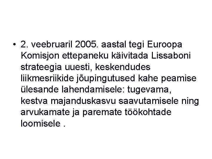 • 2. veebruaril 2005. aastal tegi Euroopa Komisjon ettepaneku käivitada Lissaboni strateegia uuesti,