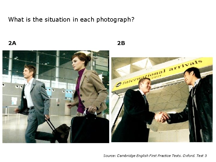 What is the situation in each photograph? 2 A 2 B Source: Cambridge English
