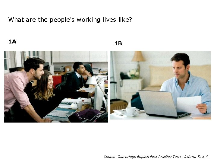 What are the people's working lives like? 1 A 1 B Source: Cambridge English