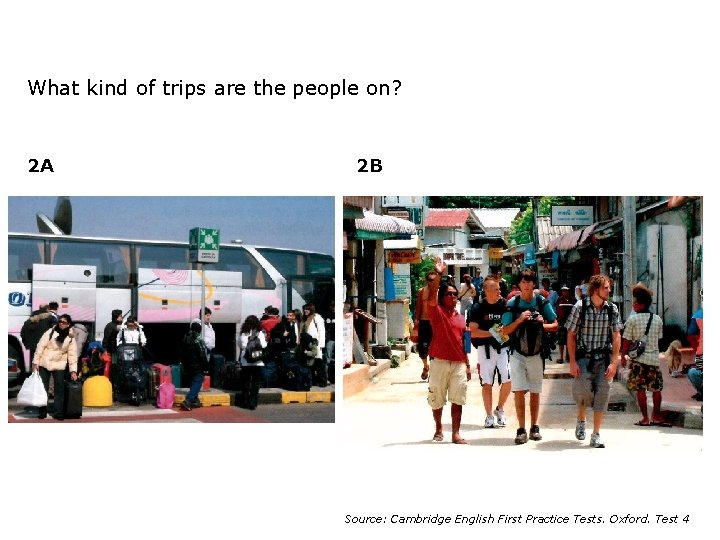 What kind of trips are the people on? 2 A 2 B Source: Cambridge