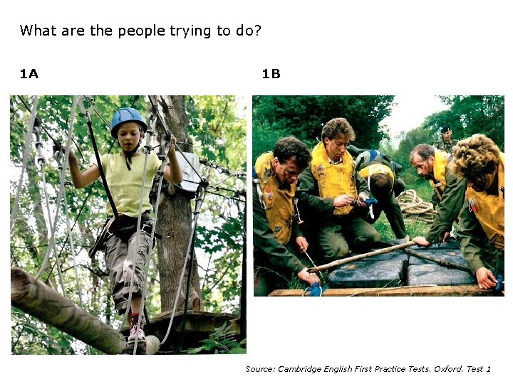 What are the people trying to do? 1 A 1 B Source: Cambridge English