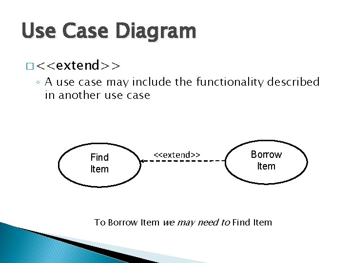Use Case Diagram � <<extend>> ◦ A use case may include the functionality described