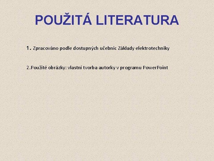 POUŽITÁ LITERATURA 1. Zpracováno podle dostupných učebnic Základy elektrotechniky 2. Použité obrázky: vlastní tvorba
