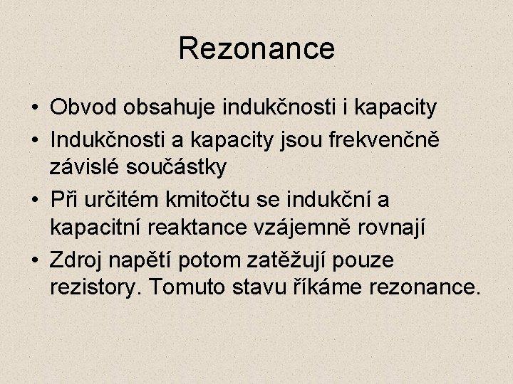 Rezonance • Obvod obsahuje indukčnosti i kapacity • Indukčnosti a kapacity jsou frekvenčně závislé
