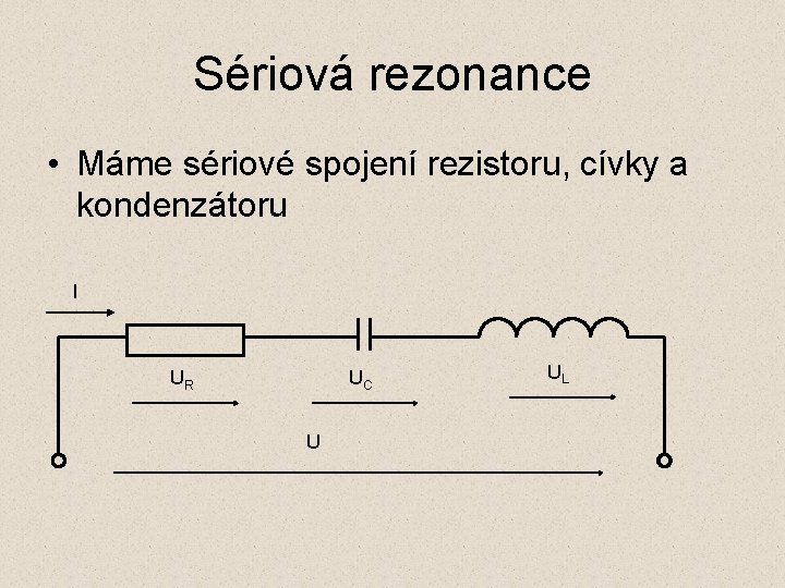 Sériová rezonance • Máme sériové spojení rezistoru, cívky a kondenzátoru I UR UC U