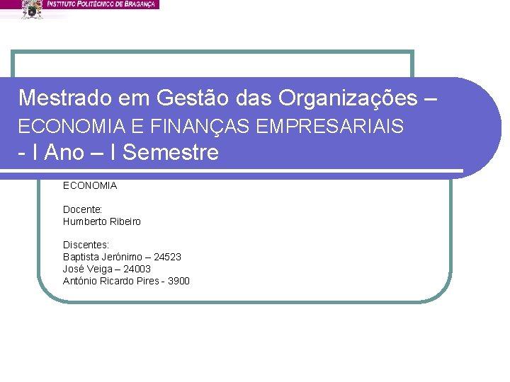 Mestrado em Gestão das Organizações – ECONOMIA E FINANÇAS EMPRESARIAIS - I Ano –
