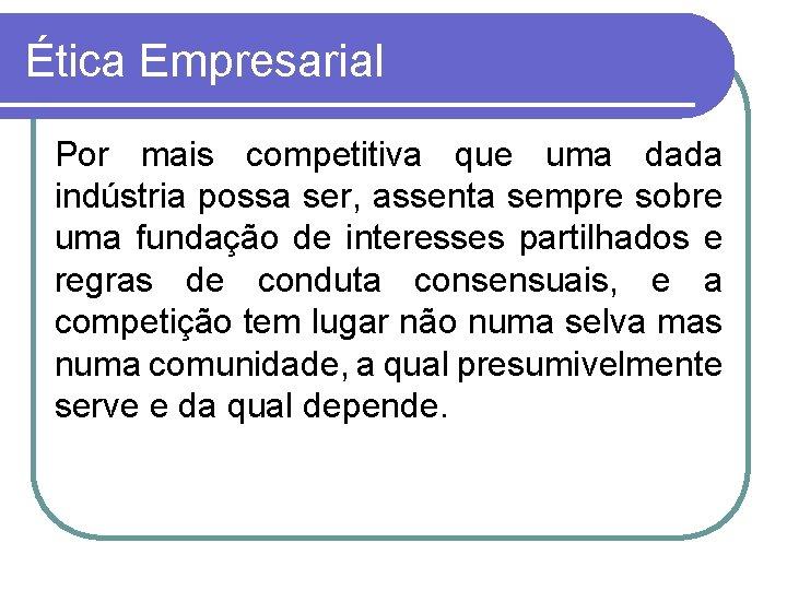 Ética Empresarial Por mais competitiva que uma dada indústria possa ser, assenta sempre sobre