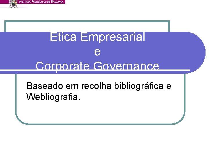 Ética Empresarial e Corporate Governance Baseado em recolha bibliográfica e Webliografia.