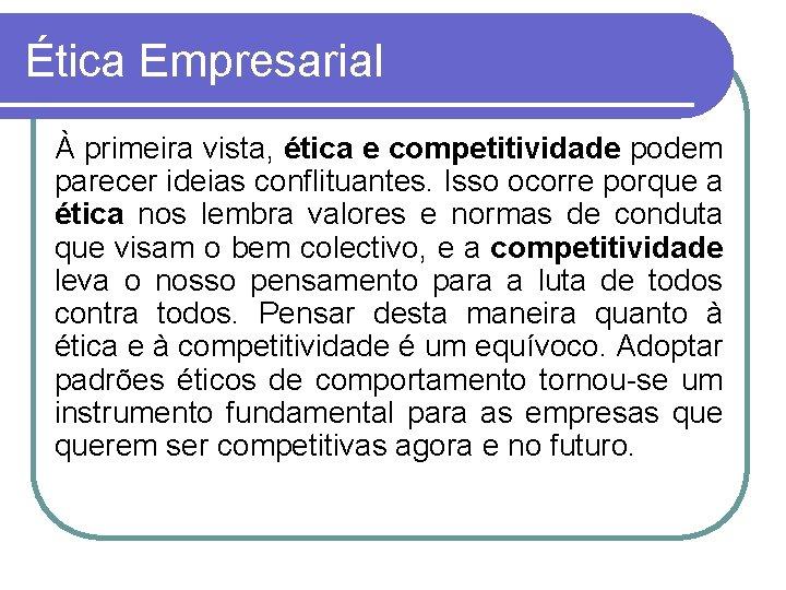 Ética Empresarial À primeira vista, ética e competitividade podem parecer ideias conflituantes. Isso ocorre