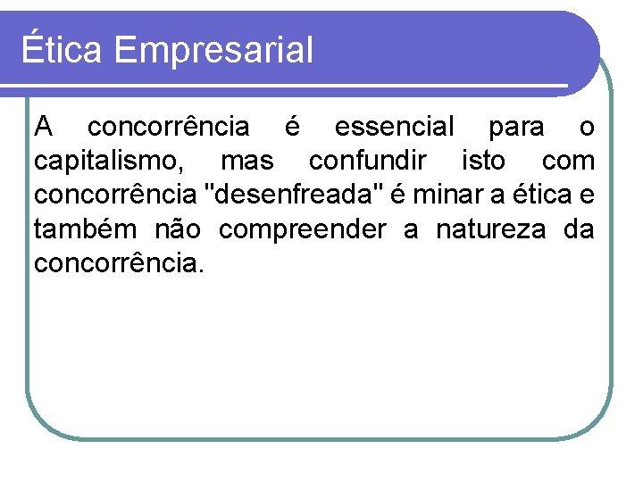 Ética Empresarial A concorrência é essencial para o capitalismo, mas confundir isto com concorrência