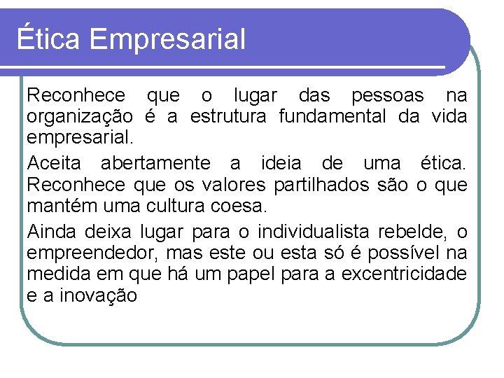 Ética Empresarial Reconhece que o lugar das pessoas na organização é a estrutura fundamental