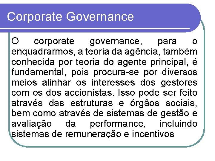Corporate Governance O corporate governance, para o enquadrarmos, a teoria da agência, também conhecida