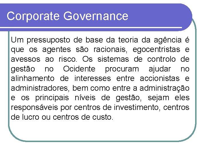 Corporate Governance Um pressuposto de base da teoria da agência é que os agentes