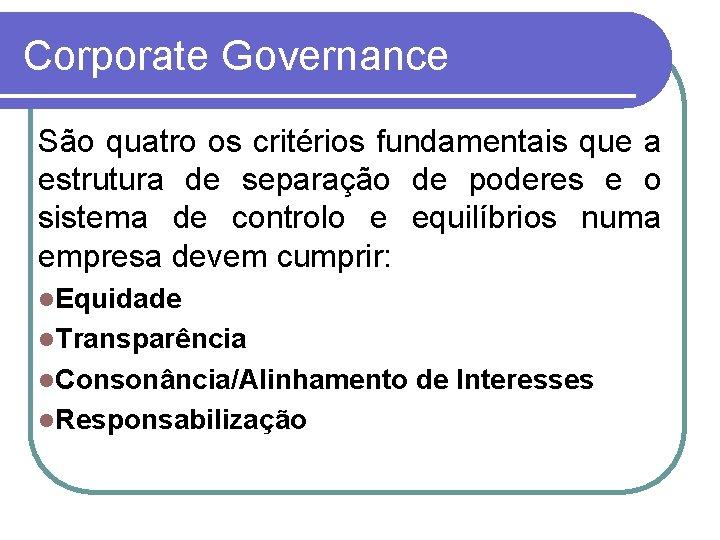 Corporate Governance São quatro os critérios fundamentais que a estrutura de separação de poderes