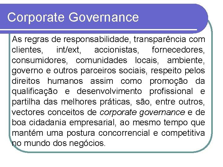 Corporate Governance As regras de responsabilidade, transparência com clientes, int/ext, accionistas, fornecedores, consumidores, comunidades