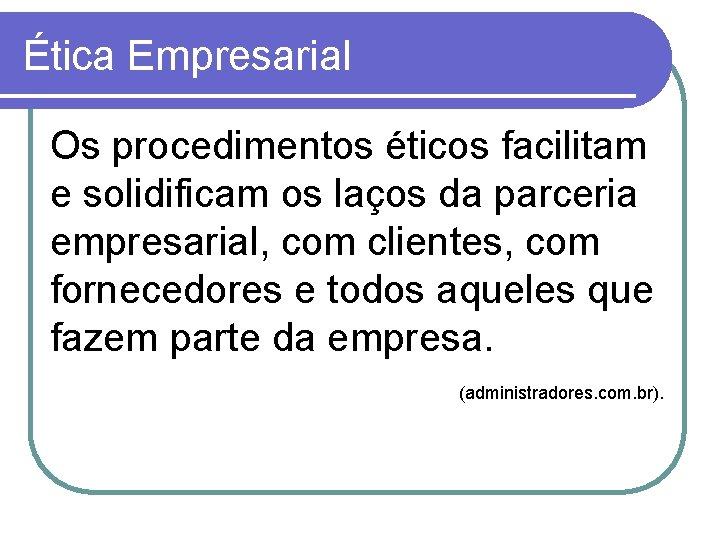Ética Empresarial Os procedimentos éticos facilitam e solidificam os laços da parceria empresarial, com