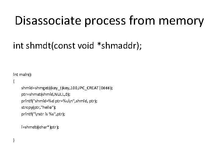 Disassociate process from memory int shmdt(const void *shmaddr); int main() { shmid=shmget((key_t)key, 100, IPC_CREAT 0666);