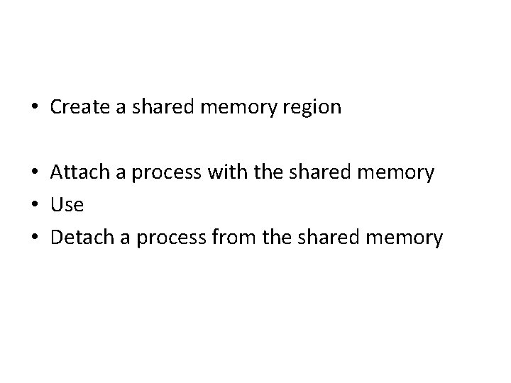 • Create a shared memory region • Attach a process with the shared